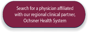 Search for a physician affiliated with our regional clinical partner Ochsner Health System